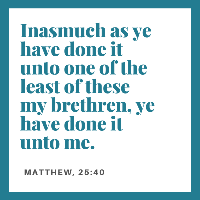 Inasmuch as ye have done it unto one of the least of these my brethren, ye have done it unto me.